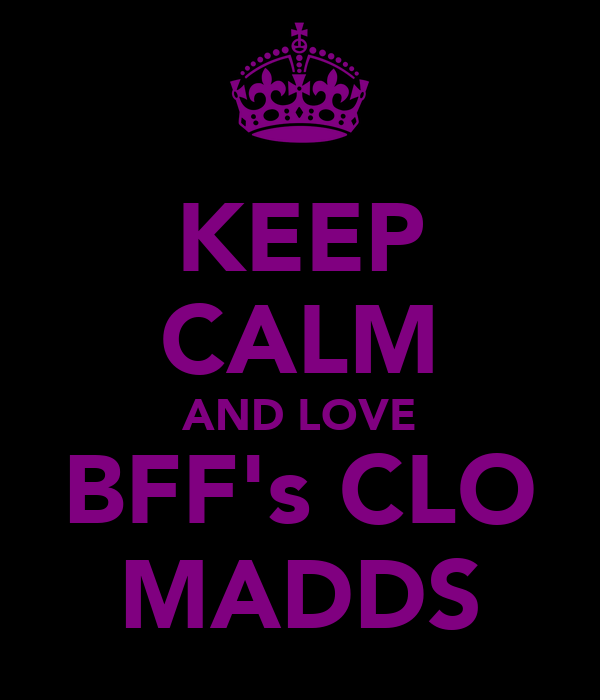 KEEP CALM AND LOVE BFF's CLO MADDS