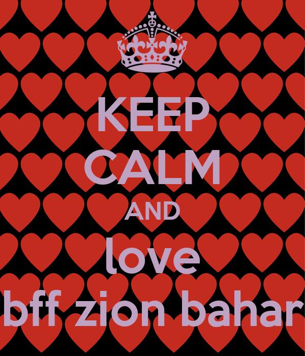 KEEP CALM AND love bff zion bahar