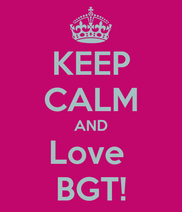 KEEP CALM AND Love  BGT!