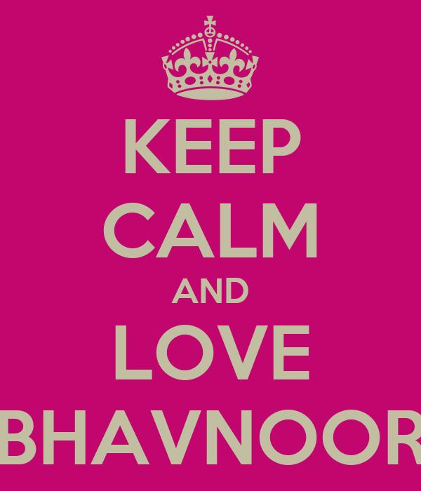 KEEP CALM AND LOVE BHAVNOOR