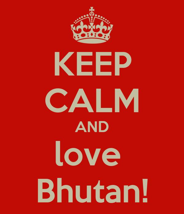 KEEP CALM AND love  Bhutan!