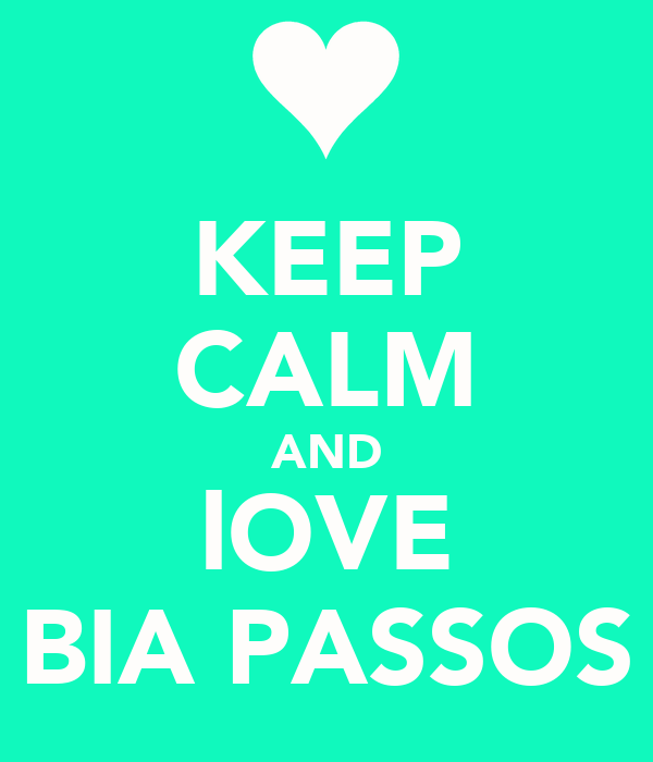 KEEP CALM AND lOVE BIA PASSOS