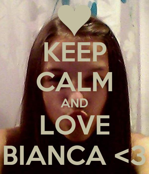 KEEP CALM AND LOVE BIANCA <3