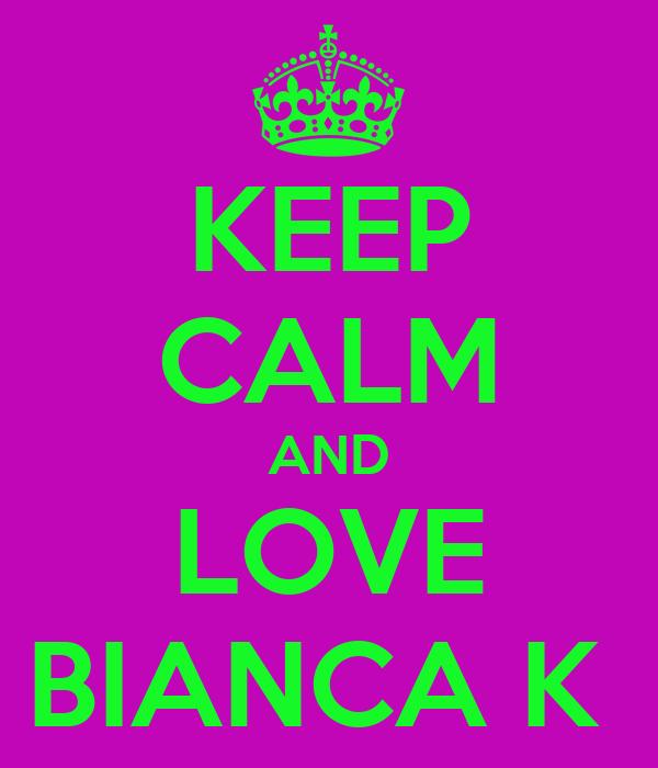 KEEP CALM AND LOVE BIANCA K