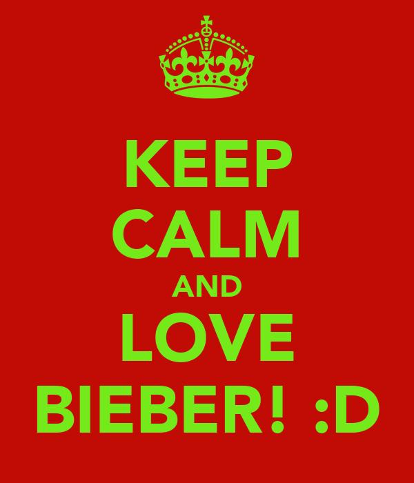 KEEP CALM AND LOVE BIEBER! :D