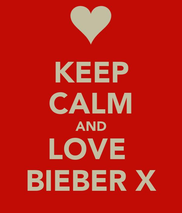 KEEP CALM AND LOVE  BIEBER X