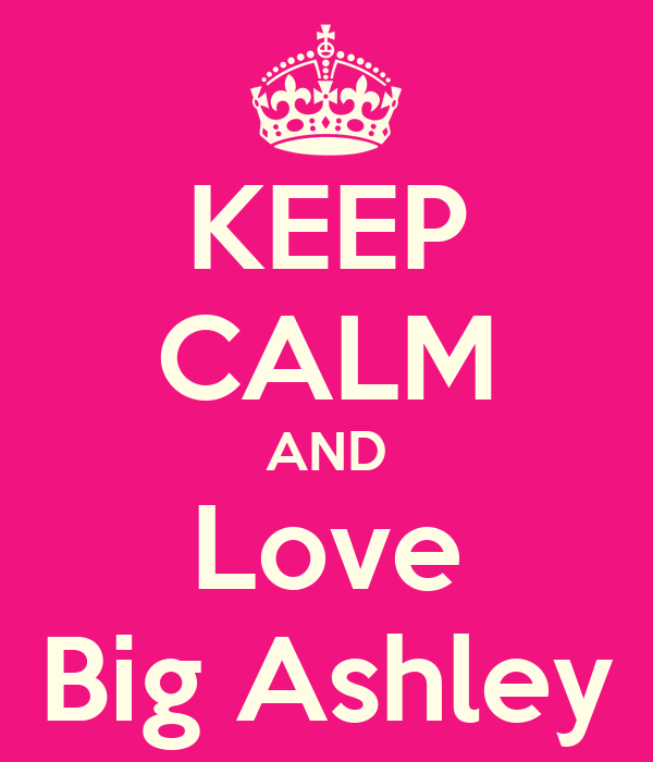 KEEP CALM AND Love Big Ashley
