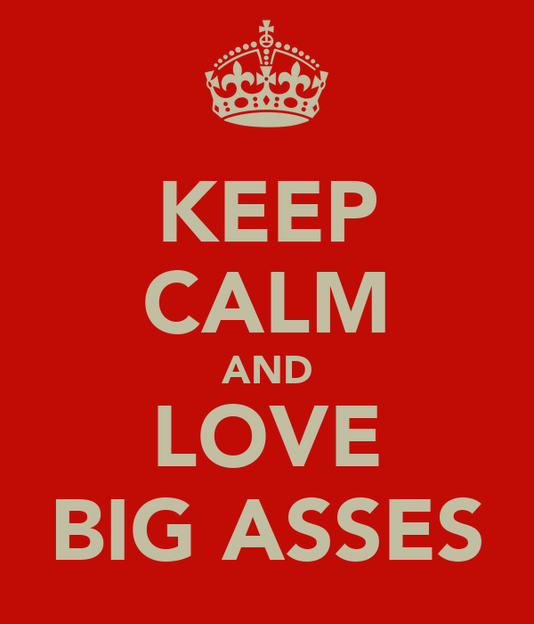 KEEP CALM AND LOVE BIG ASSES