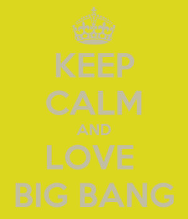 KEEP CALM AND LOVE  BIG BANG