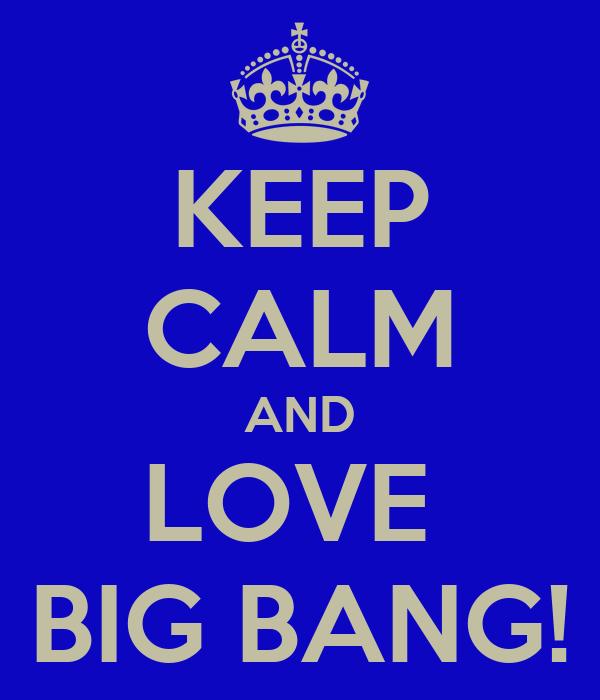 KEEP CALM AND LOVE  BIG BANG!