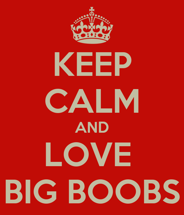 KEEP CALM AND LOVE  BIG BOOBS