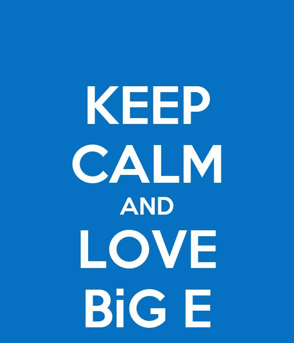 KEEP CALM AND LOVE BiG E
