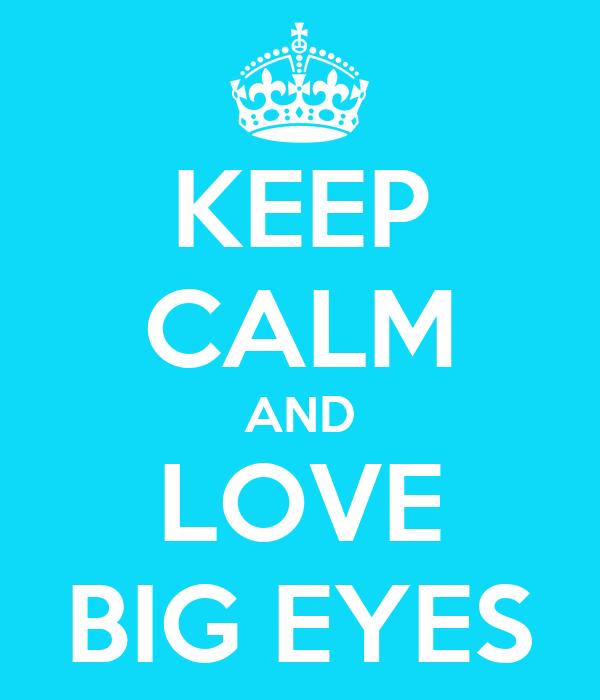 KEEP CALM AND LOVE BIG EYES