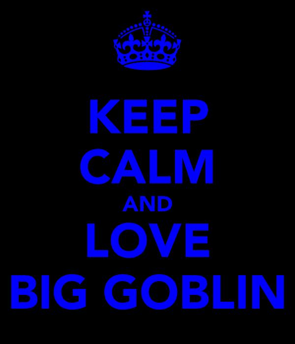KEEP CALM AND LOVE BIG GOBLIN