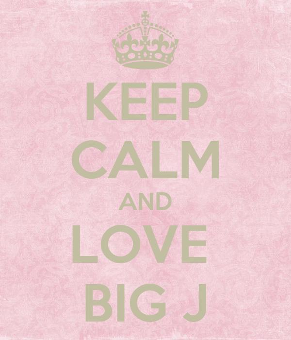 KEEP CALM AND LOVE  BIG J