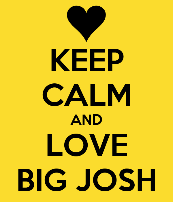 KEEP CALM AND LOVE BIG JOSH