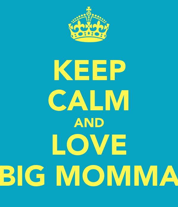 KEEP CALM AND LOVE BIG MOMMA