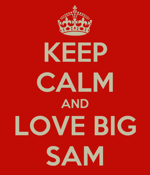 KEEP CALM AND LOVE BIG SAM