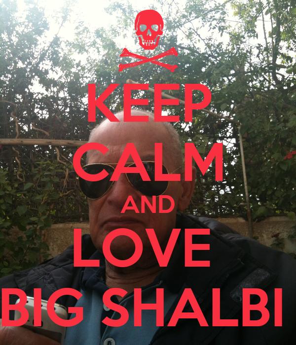 KEEP CALM AND LOVE   BIG SHALBI !