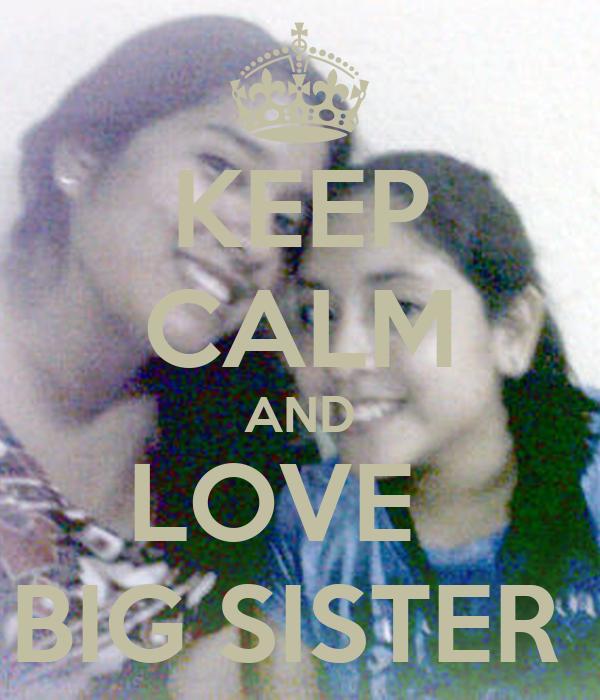 KEEP CALM AND LOVE   BIG SISTER