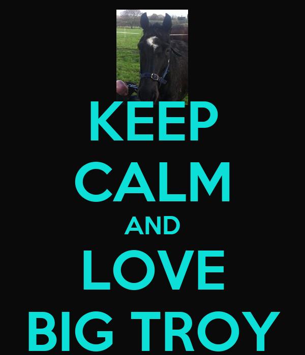 KEEP CALM AND LOVE BIG TROY