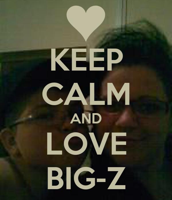 KEEP CALM AND LOVE BIG-Z