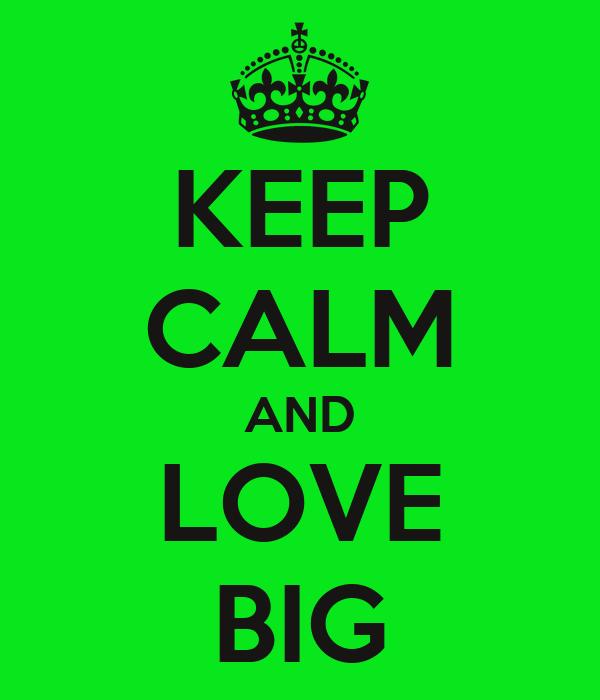 KEEP CALM AND LOVE BIG