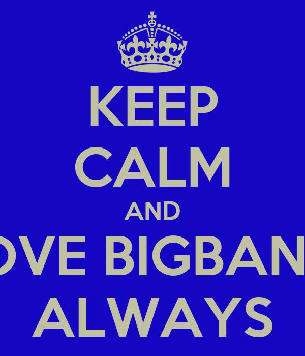 KEEP CALM AND LOVE BIGBANG  ALWAYS