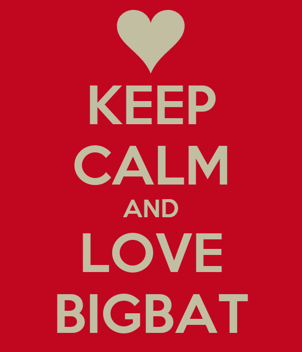 KEEP CALM AND LOVE BIGBAT