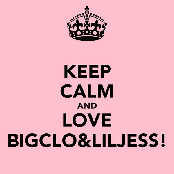 KEEP CALM AND LOVE BIGCLO&LILJESS!