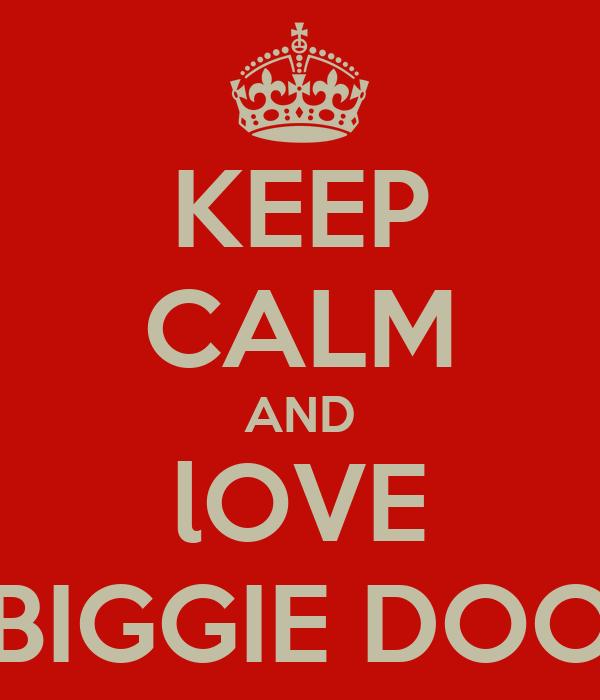 KEEP CALM AND lOVE BIGGIE DOO