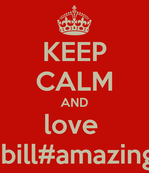 KEEP CALM AND love   bill#amazing