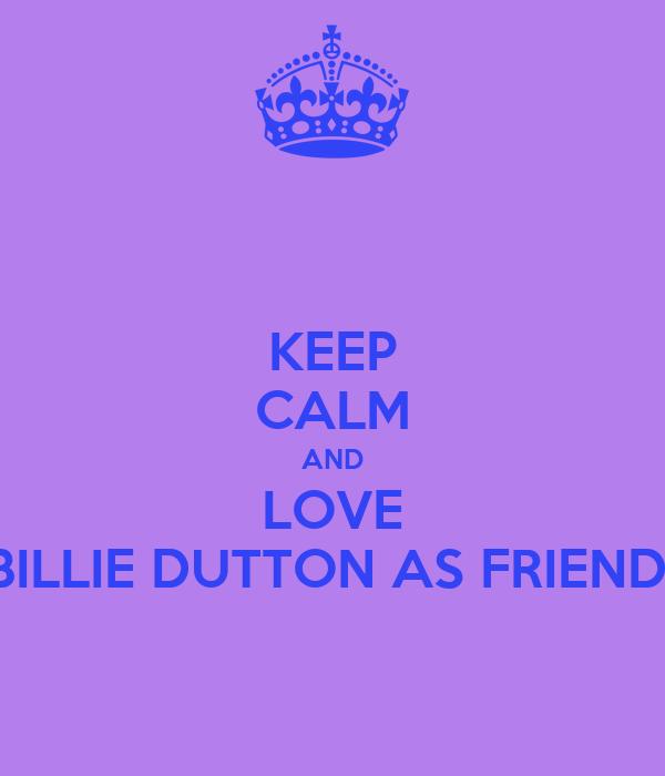 KEEP CALM AND LOVE BILLIE DUTTON AS FRIEND