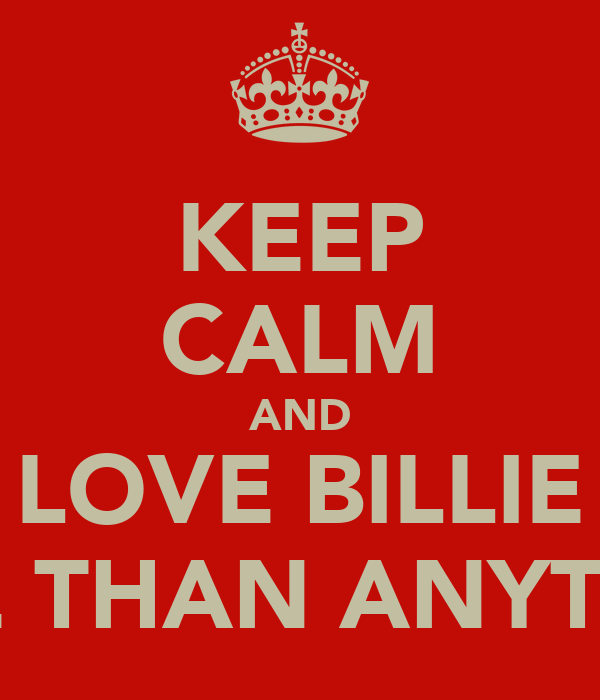 KEEP CALM AND LOVE BILLIE MORE THAN ANYTHING