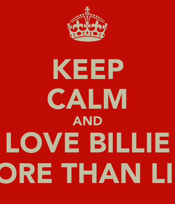 KEEP CALM AND LOVE BILLIE MORE THAN LIFE
