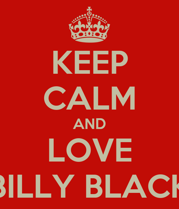 KEEP CALM AND LOVE BILLY BLACK