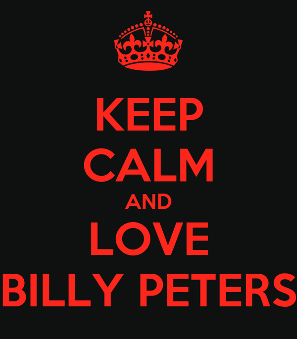 KEEP CALM AND LOVE BILLY PETERS