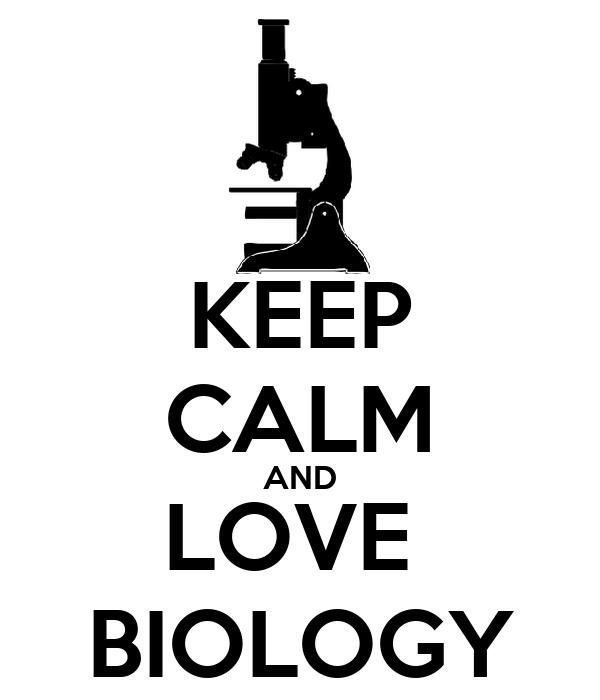 KEEP CALM AND LOVE  BIOLOGY
