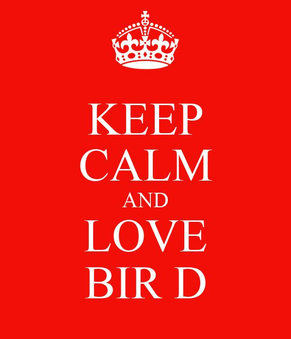 KEEP CALM AND LOVE BIR D