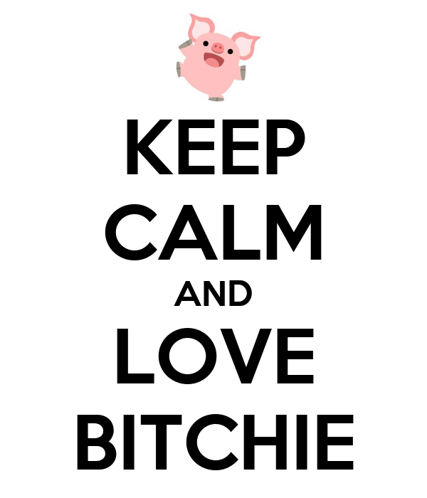 KEEP CALM AND LOVE BITCHIE