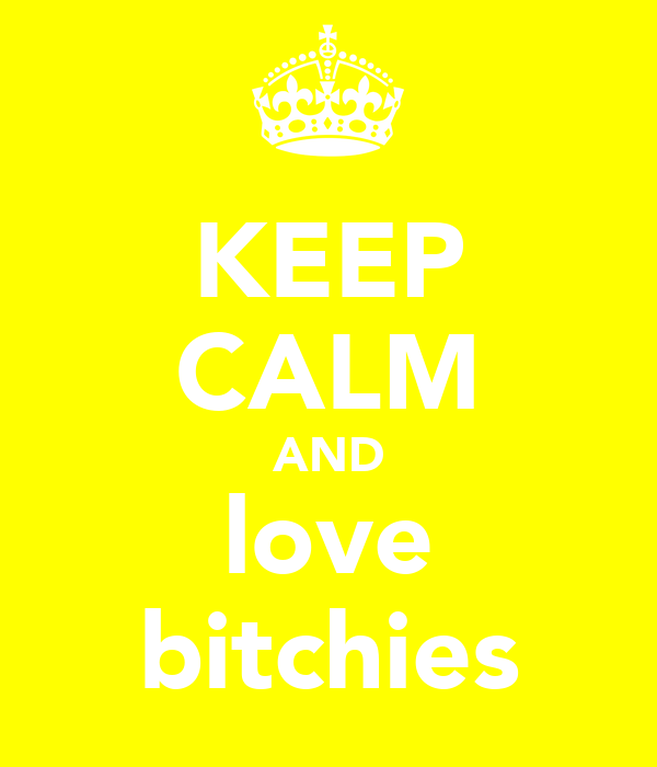 KEEP CALM AND love bitchies