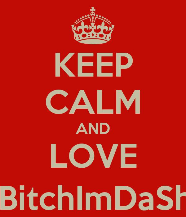 KEEP CALM AND LOVE @BitchImDaShyt