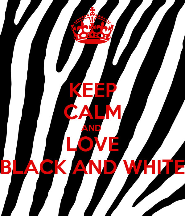 KEEP CALM AND  LOVE BLACK AND WHITE