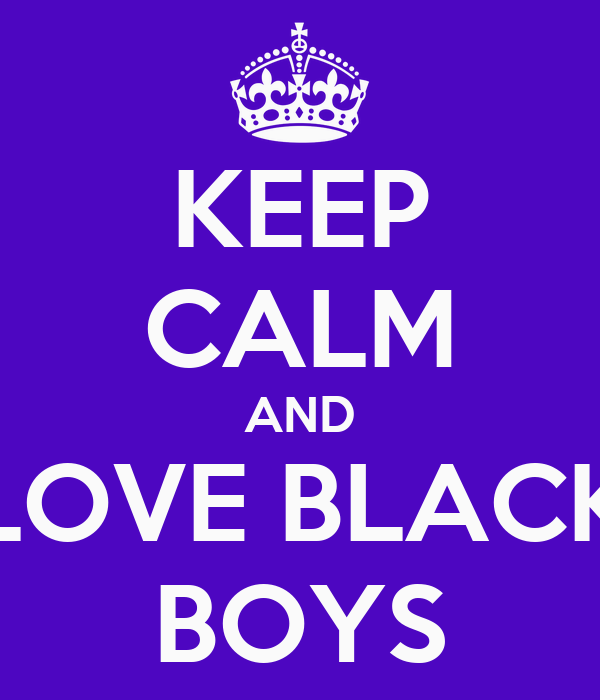 KEEP CALM AND LOVE BLACK BOYS