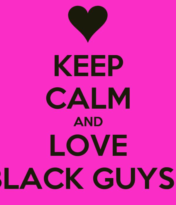 KEEP CALM AND LOVE BLACK GUYSS