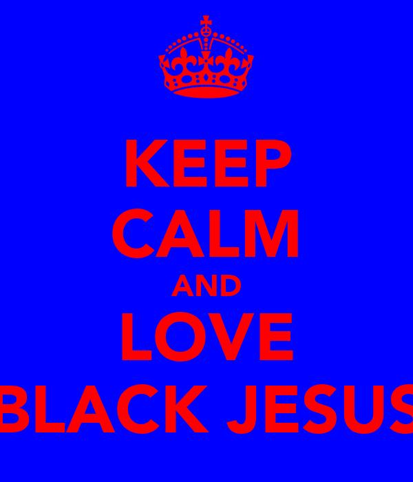 KEEP CALM AND LOVE BLACK JESUS