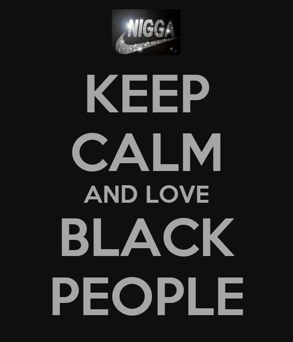 KEEP CALM AND LOVE BLACK PEOPLE
