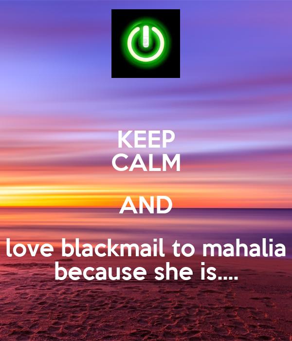 KEEP CALM AND love blackmail to mahalia because she is....