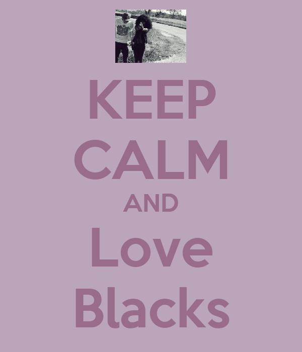 KEEP CALM AND Love Blacks