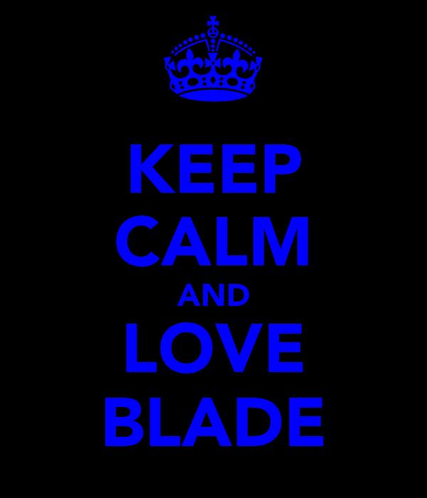 KEEP CALM AND LOVE BLADE